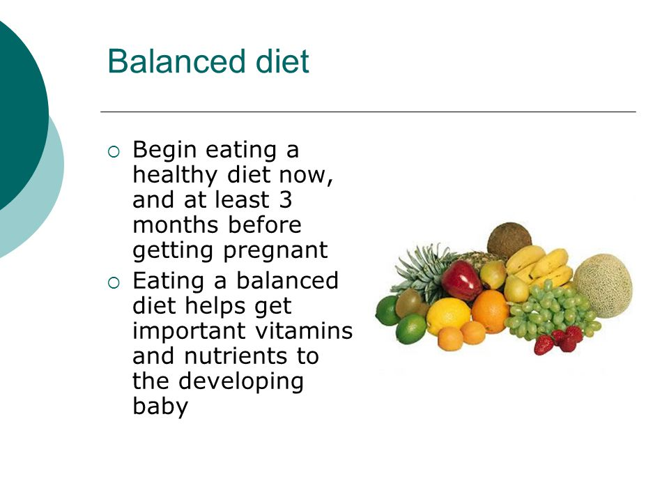 Balanced diet  Begin eating a healthy diet now, and at least 3 months before getting pregnant  Eating a balanced diet helps get important vitamins and nutrients to the developing baby
