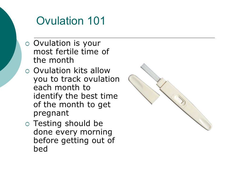 Ovulation 101  Ovulation is your most fertile time of the month  Ovulation kits allow you to track ovulation each month to identify the best time of the month to get pregnant  Testing should be done every morning before getting out of bed