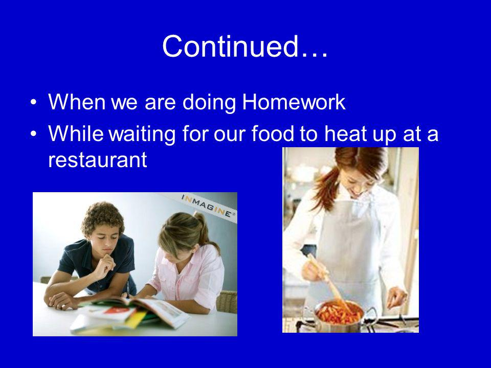 Continued… When we are doing Homework While waiting for our food to heat up at a restaurant