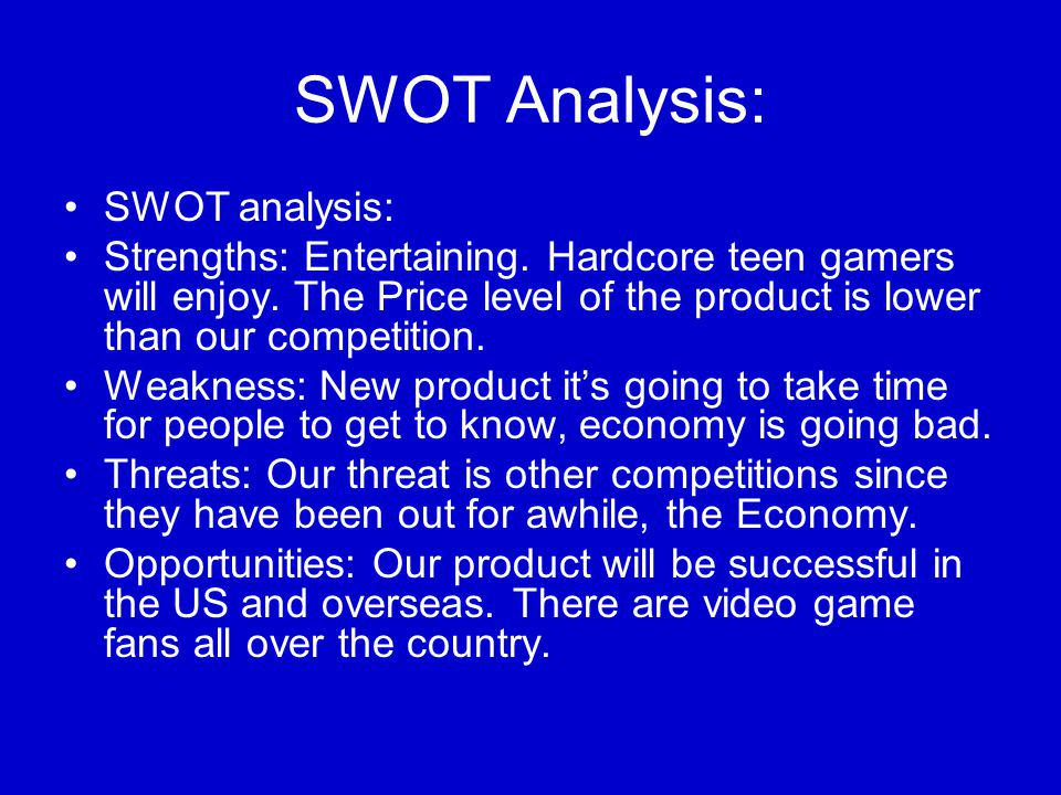 SWOT Analysis: SWOT analysis: Strengths: Entertaining. Hardcore teen gamers will enjoy. The Price level of the product is lower than our competition.