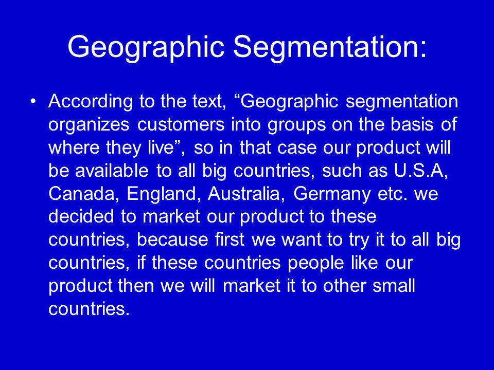 Geographic Segmentation: According to the text, Geographic segmentation organizes customers into groups on the basis of where they live , so in that case our product will be available to all big countries, such as U.S.A, Canada, England, Australia, Germany etc.