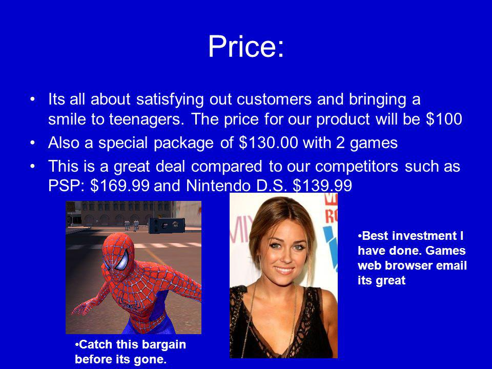 Price: Its all about satisfying out customers and bringing a smile to teenagers.