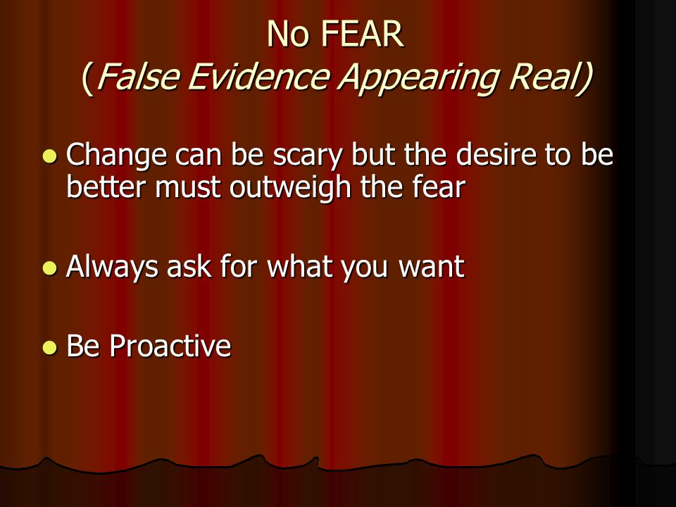 No FEAR (False Evidence Appearing Real) Change can be scary but the desire to be better must outweigh the fear Change can be scary but the desire to be better must outweigh the fear Always ask for what you want Always ask for what you want Be Proactive Be Proactive