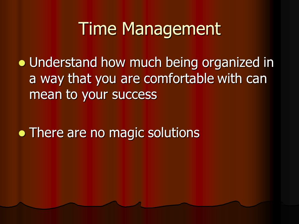 Time Management Understand how much being organized in a way that you are comfortable with can mean to your success Understand how much being organized in a way that you are comfortable with can mean to your success There are no magic solutions There are no magic solutions