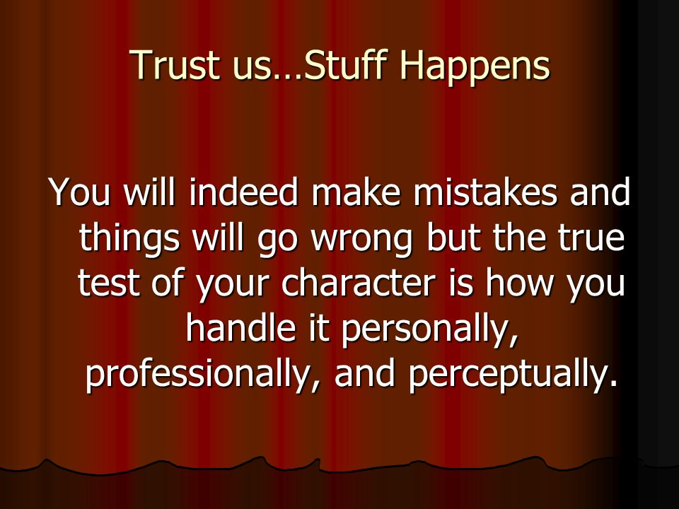 Trust us…Stuff Happens You will indeed make mistakes and things will go wrong but the true test of your character is how you handle it personally, professionally, and perceptually.