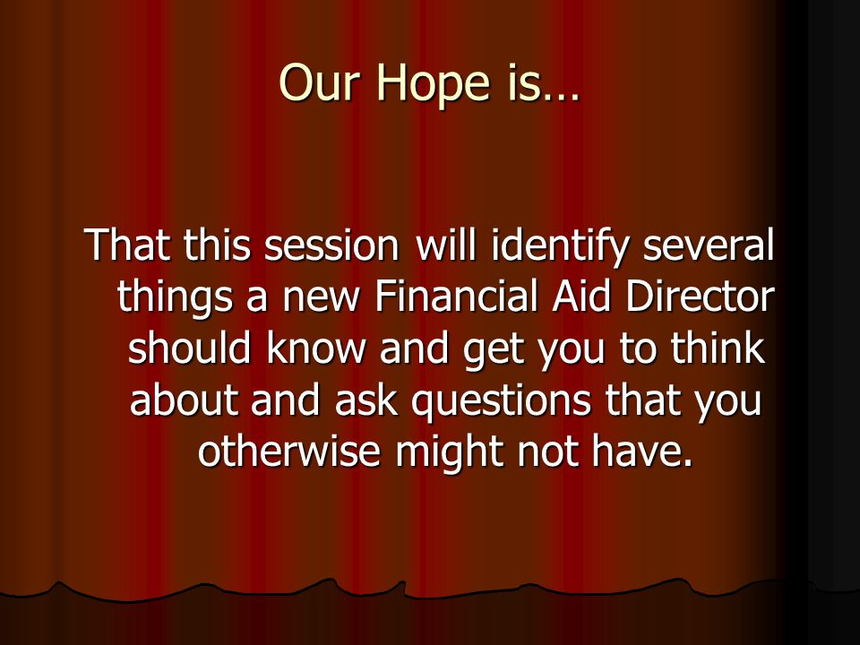 Our Hope is… That this session will identify several things a new Financial Aid Director should know and get you to think about and ask questions that you otherwise might not have.