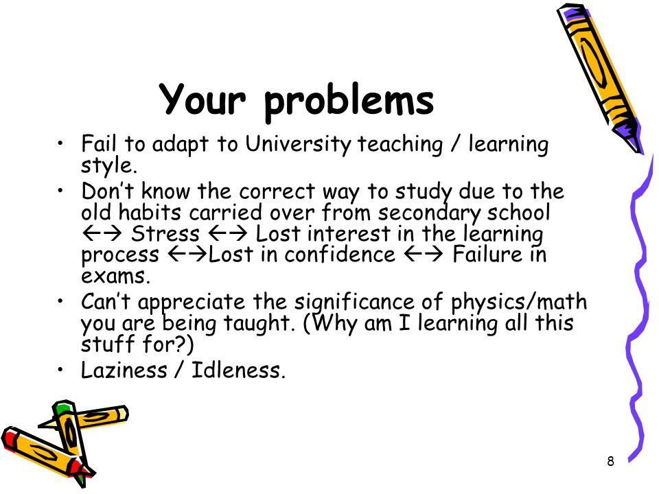 9 Your problems The presence of certain lecturers who simply don't know their stuff well / are irresponsible / lazy /buzy.