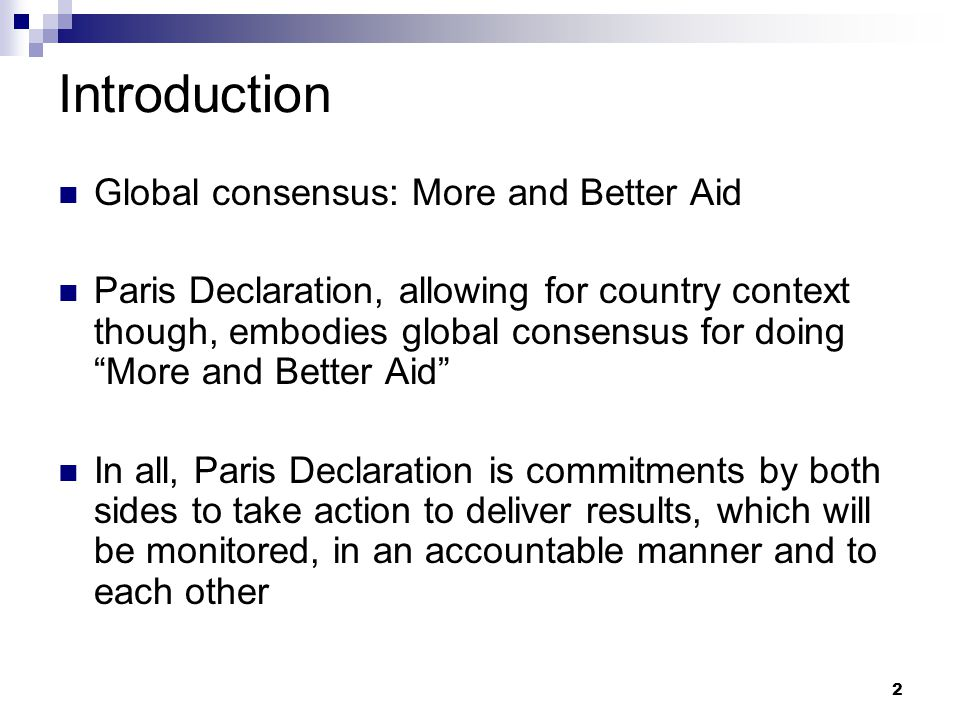 2 Introduction Global consensus: More and Better Aid Paris Declaration, allowing for country context though, embodies global consensus for doing More and Better Aid In all, Paris Declaration is commitments by both sides to take action to deliver results, which will be monitored, in an accountable manner and to each other
