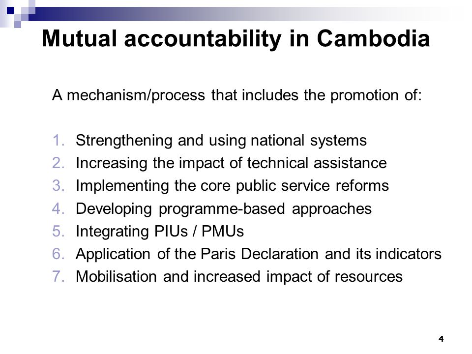5 Mutual accountability in Cambodia: the crossing points Joint Monitoring Indicators (JMIs) a)12 NSDP-based indicators linked to reforms b)Established by technical groups and jointly reviewed Action Plan on Harmonisation, Alignment & Results a)Aid effectiveness commitments informed by Paris Declaration b)Needs to have targets c)Implement Declaration on Enhancing Aid Effectiveness