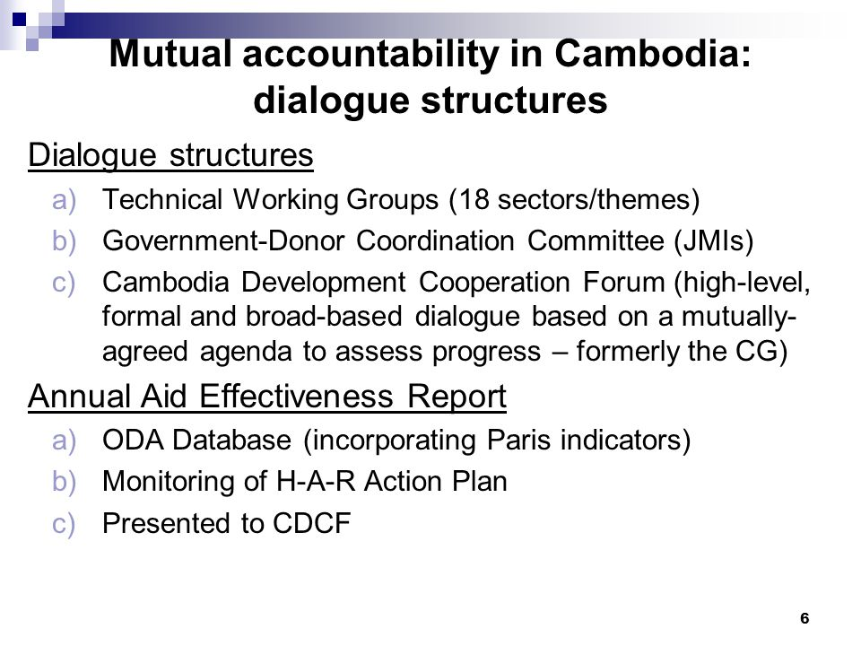 6 Mutual accountability in Cambodia: dialogue structures Dialogue structures a)Technical Working Groups (18 sectors/themes) b)Government-Donor Coordination Committee (JMIs) c)Cambodia Development Cooperation Forum (high-level, formal and broad-based dialogue based on a mutually- agreed agenda to assess progress – formerly the CG) Annual Aid Effectiveness Report a)ODA Database (incorporating Paris indicators) b)Monitoring of H-A-R Action Plan c)Presented to CDCF