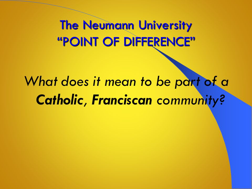The Neumann University POINT OF DIFFERENCE CATHOLIC Education in the FRANCISCAN TRADITION
