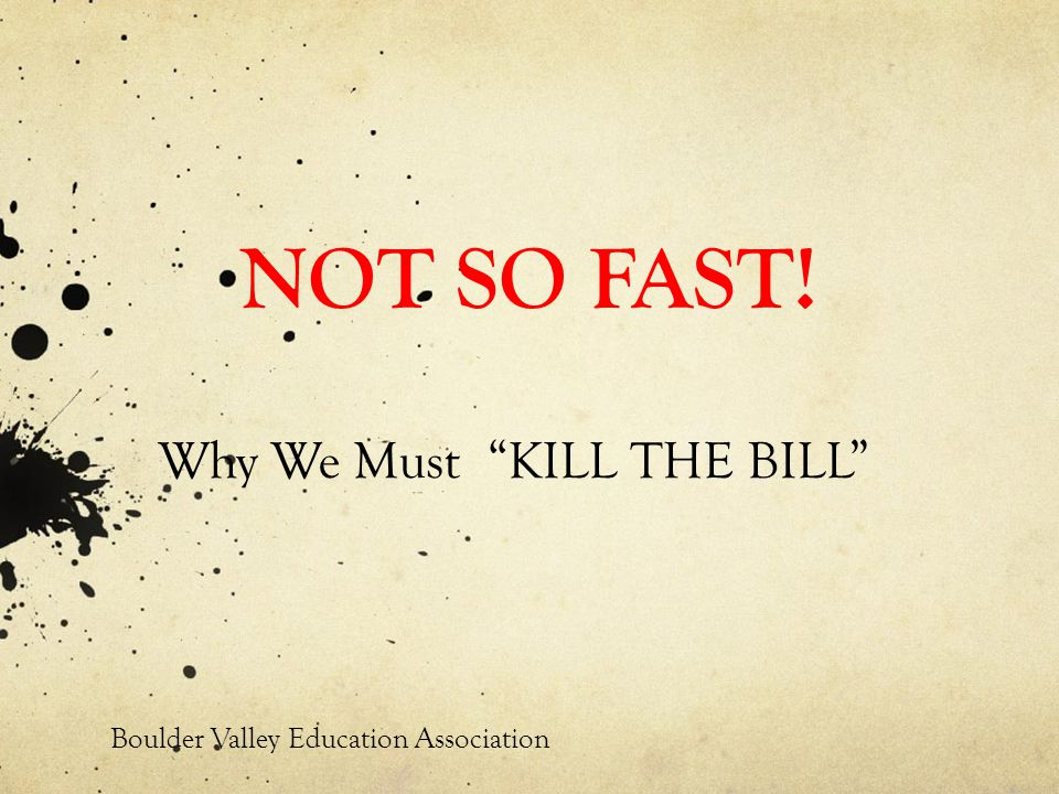 NOT SO FAST! Why We Must KILL THE BILL Boulder Valley Education Association
