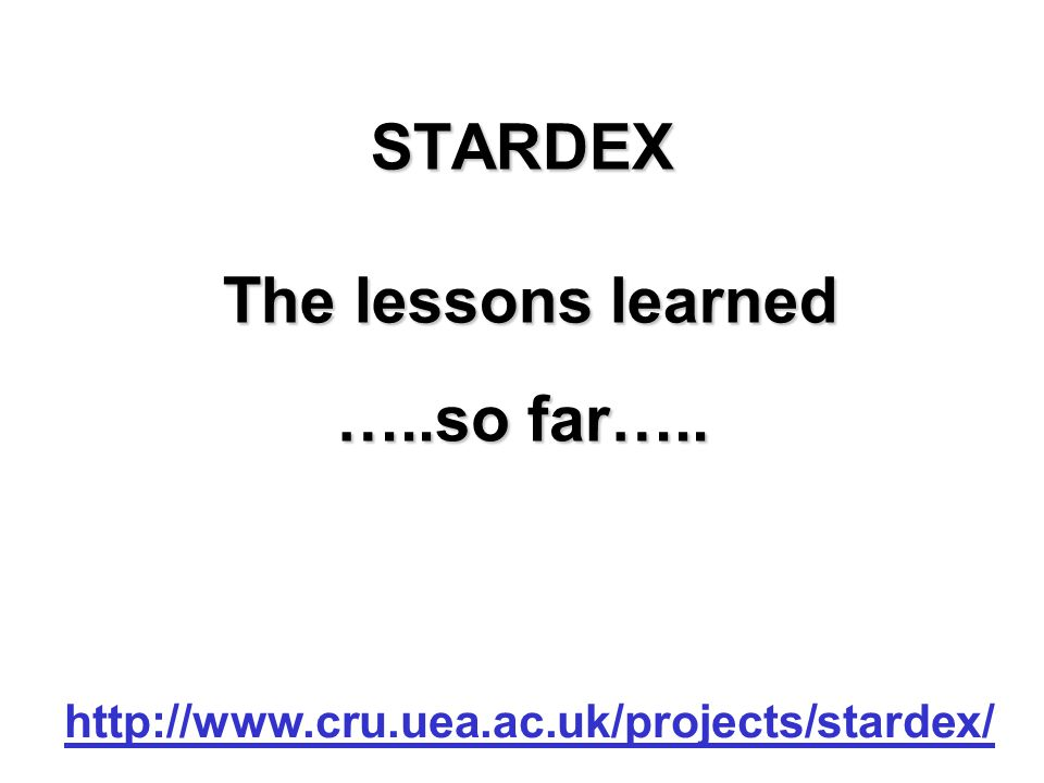 STARDEX The lessons learned http://www.cru.uea.ac.uk/projects/stardex/ …..so far…..