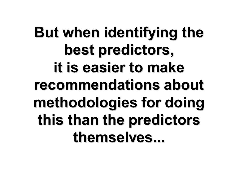 But when identifying the best predictors, it is easier to make recommendations about methodologies for doing this than the predictors themselves...