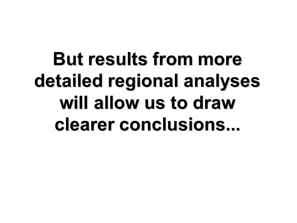 But results from more detailed regional analyses will allow us to draw clearer conclusions...