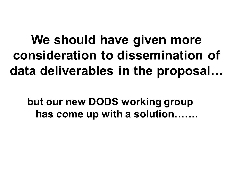 We should have given more consideration to dissemination of data deliverables in the proposal… but our new DODS working group has come up with a solution…….
