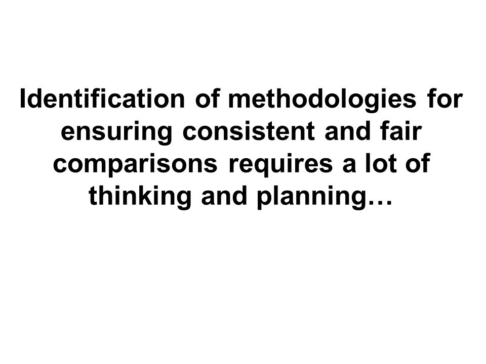 Identification of methodologies for ensuring consistent and fair comparisons requires a lot of thinking and planning…