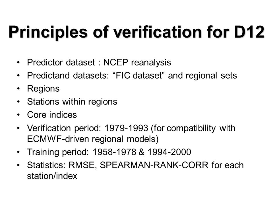 Principles of verification for D12 Predictor dataset : NCEP reanalysis Predictand datasets: FIC dataset and regional sets Regions Stations within regions Core indices Verification period: 1979-1993 (for compatibility with ECMWF-driven regional models) Training period: 1958-1978 & 1994-2000 Statistics: RMSE, SPEARMAN-RANK-CORR for each station/index