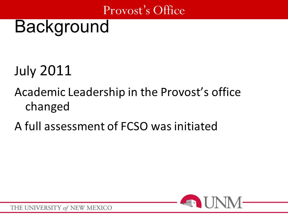 Provost's Office Background July 2011 Academic Leadership in the Provost's office changed A full assessment of FCSO was initiated