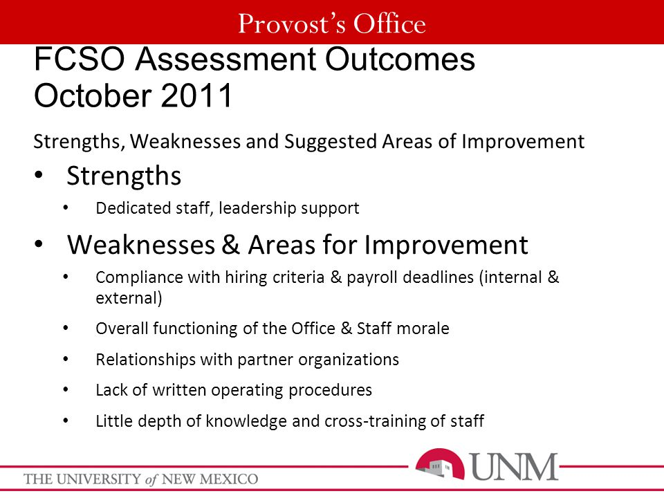Provost's Office FCSO Assessment Outcomes October 2011 Strengths, Weaknesses and Suggested Areas of Improvement Strengths Dedicated staff, leadership