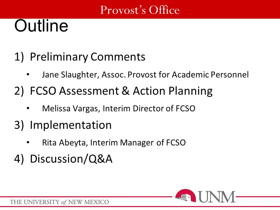 Provost's Office Outline 1)Preliminary Comments Jane Slaughter, Assoc. Provost for Academic Personnel 2)FCSO Assessment & Action Planning Melissa Varg