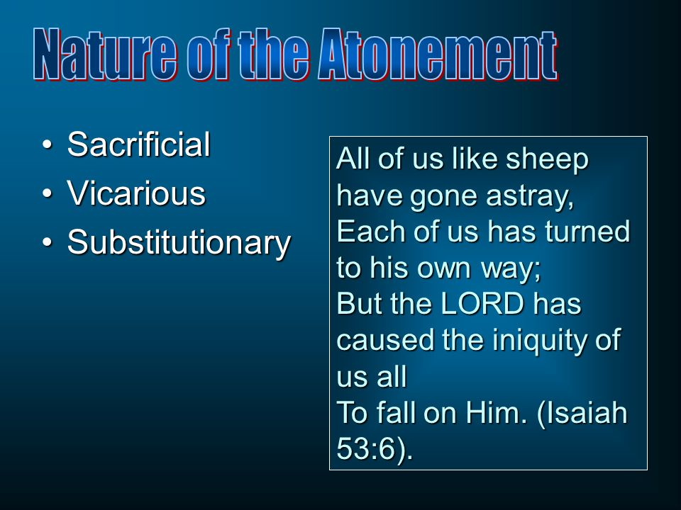 SacrificialSacrificial VicariousVicarious SubstitutionarySubstitutionary All of us like sheep have gone astray, Each of us has turned to his own way;