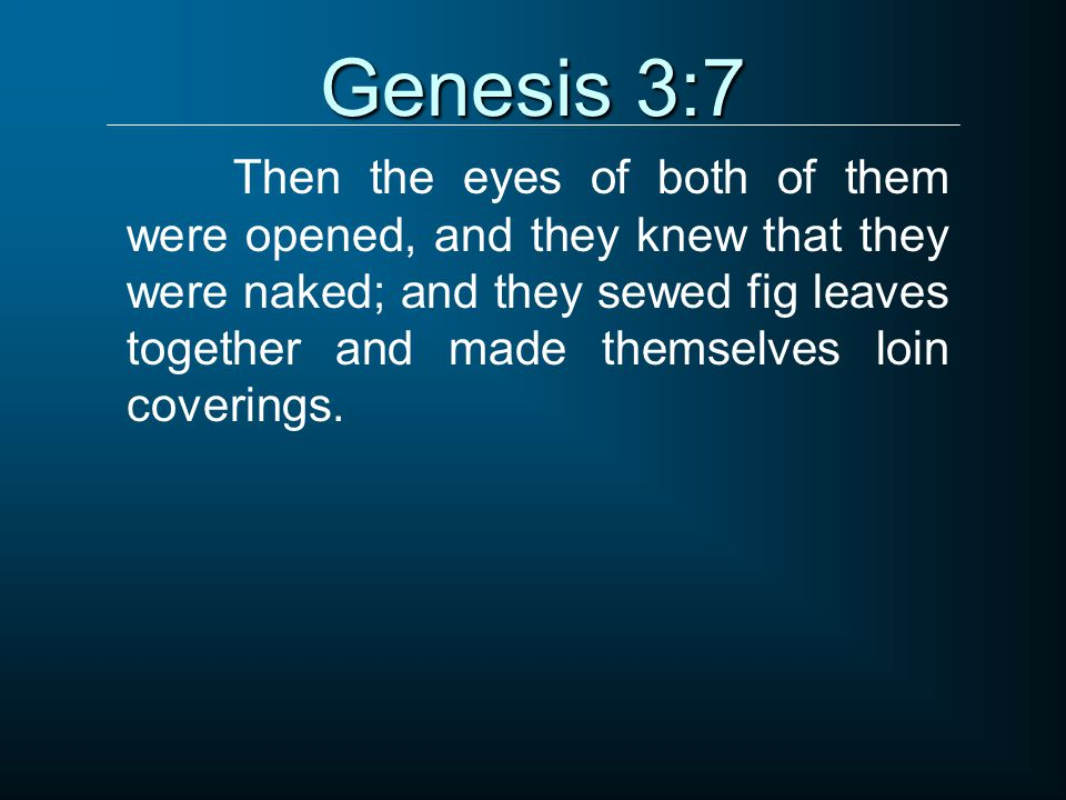 Genesis 3:7 Then the eyes of both of them were opened, and they knew that they were naked; and they sewed fig leaves together and made themselves loin