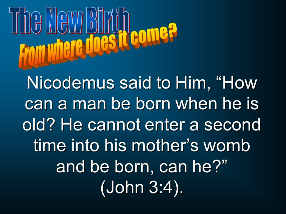Nicodemus said to Him, How can a man be born when he is old.