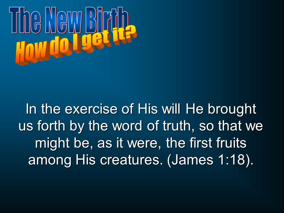 In the exercise of His will He brought us forth by the word of truth, so that we might be, as it were, the first fruits among His creatures.