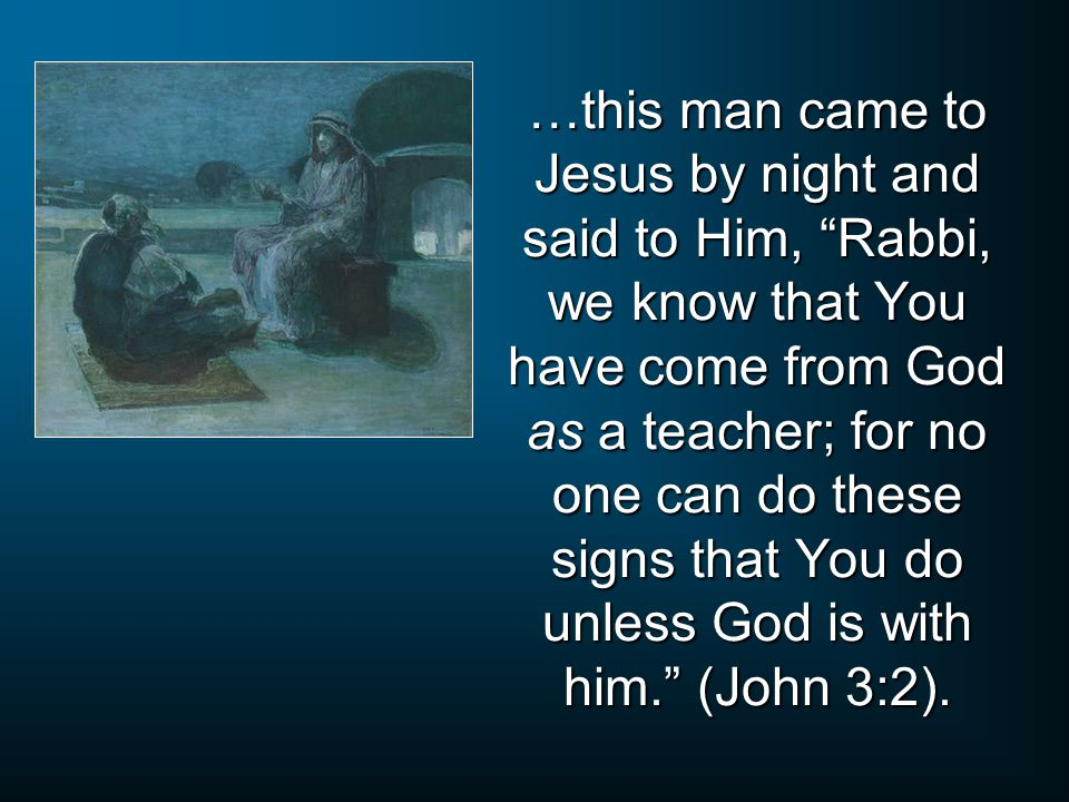 …this man came to Jesus by night and said to Him, Rabbi, we know that You have come from God as a teacher; for no one can do these signs that You do unless God is with him. (John 3:2).