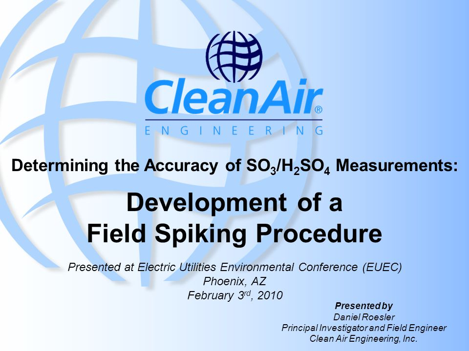 Determining the Accuracy of SO 3 /H 2 SO 4 Measurements: Development of a Field Spiking Procedure Copyright 2010 Clean Air Engineering, Inc.EUEC 2010 What's Next Make dynamic spiking available for SO 3 /H 2 SO 4 testing immediately (patent pending) Further develop alternative catalyst –Shrink the ±20% recovery range to ±5% –Remove the need for seasoning and pre-ramping Create low level SO 3 reference spectra for FTIR Validate other SO 3 /H 2 SO 4 measurement techniques using SO 3 generation and spiking system, such as new ASTM SO 3 /H 2 SO 4 method