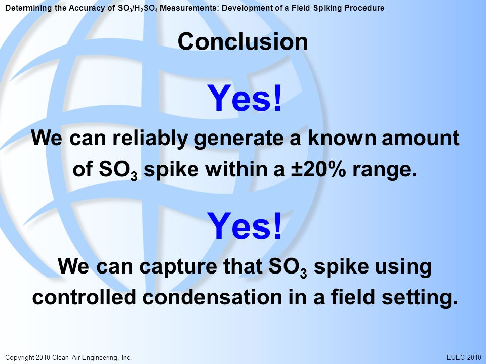Determining the Accuracy of SO 3 /H 2 SO 4 Measurements: Development of a Field Spiking Procedure Copyright 2010 Clean Air Engineering, Inc.EUEC 2010 Conclusion Yes.