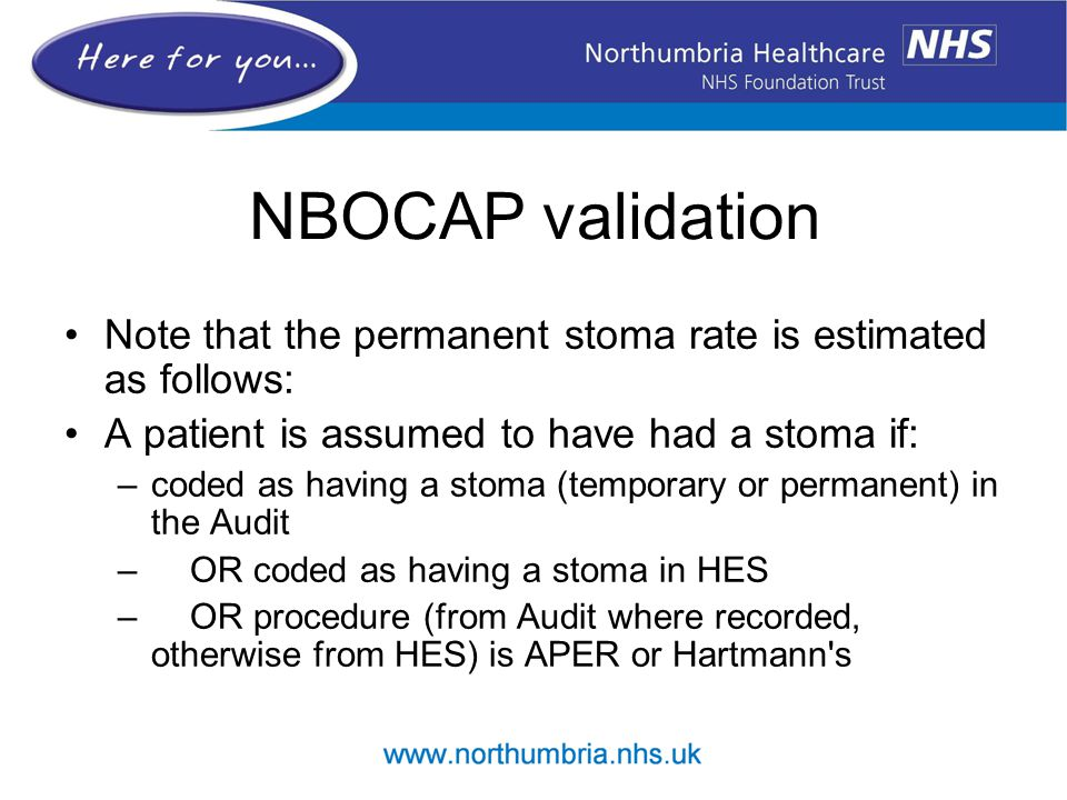 NBOCAP validation Note that the permanent stoma rate is estimated as follows: A patient is assumed to have had a stoma if: –coded as having a stoma (t