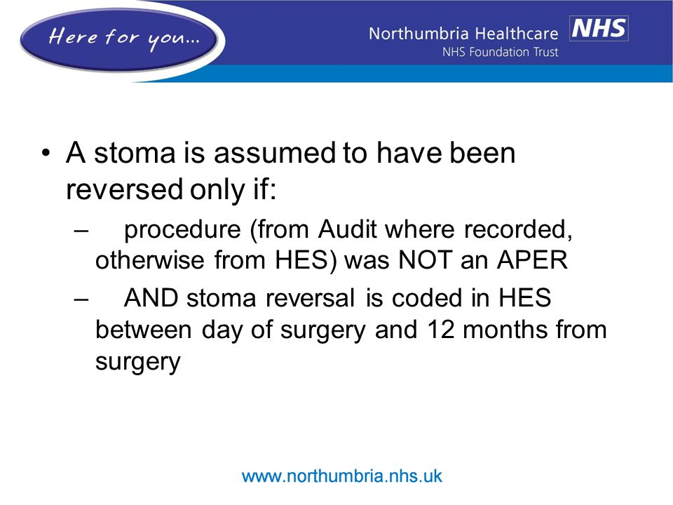 A stoma is assumed to have been reversed only if: – procedure (from Audit where recorded, otherwise from HES) was NOT an APER – AND stoma reversal is