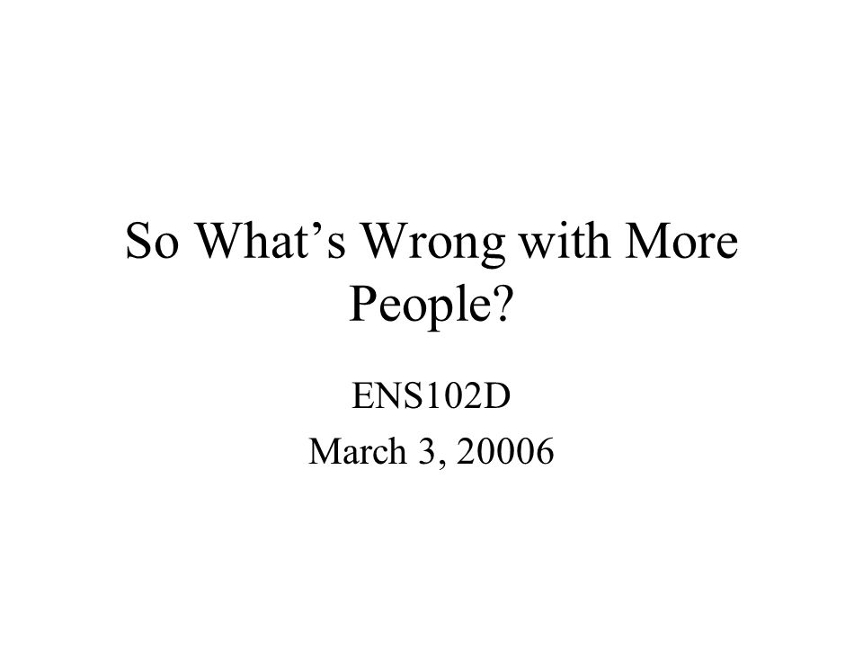 So What's Wrong with More People ENS102D March 3, 20006