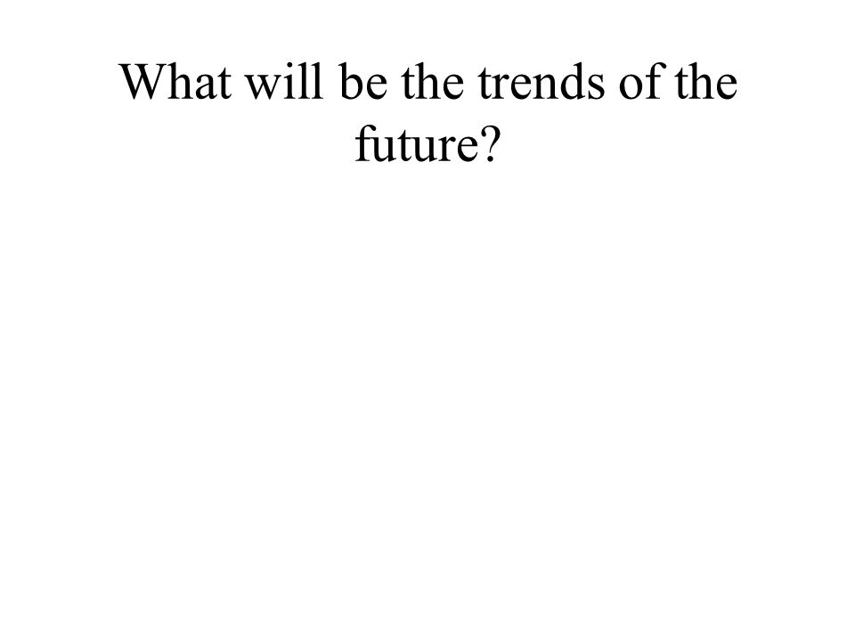 What will be the trends of the future