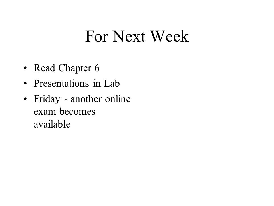 For Next Week Read Chapter 6 Presentations in Lab Friday - another online exam becomes available