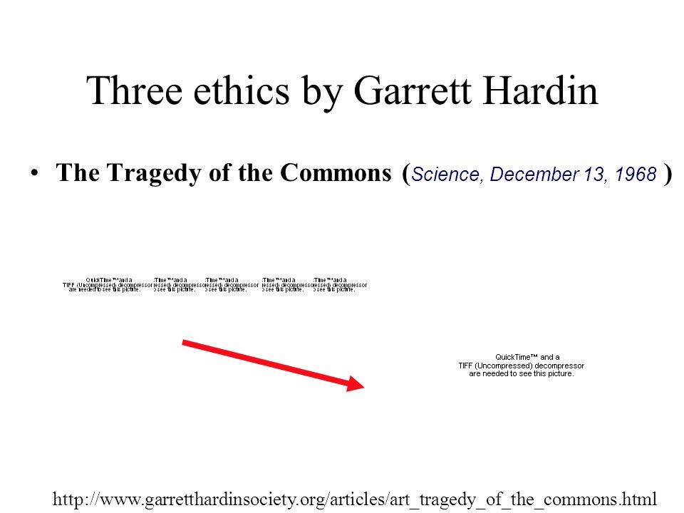 Three ethics by Garrett Hardin Freedom is an illusion ( Extension of The Tragedy of the Commons by Garrett Hardin, 1998 ) Individualism is cherished because it produces freedom, but the gift is conditional: The more the population exceeds the carrying capacity of the environment, the more freedoms must be given up.