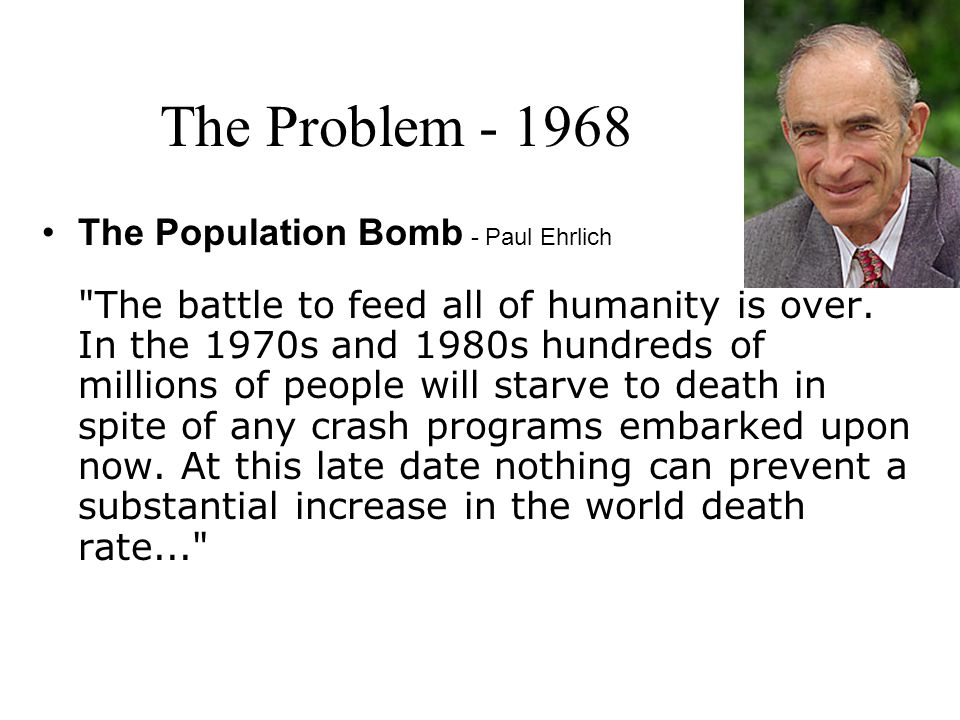 The Problem - 1968 The Population Bomb - Paul Ehrlich The battle to feed all of humanity is over.