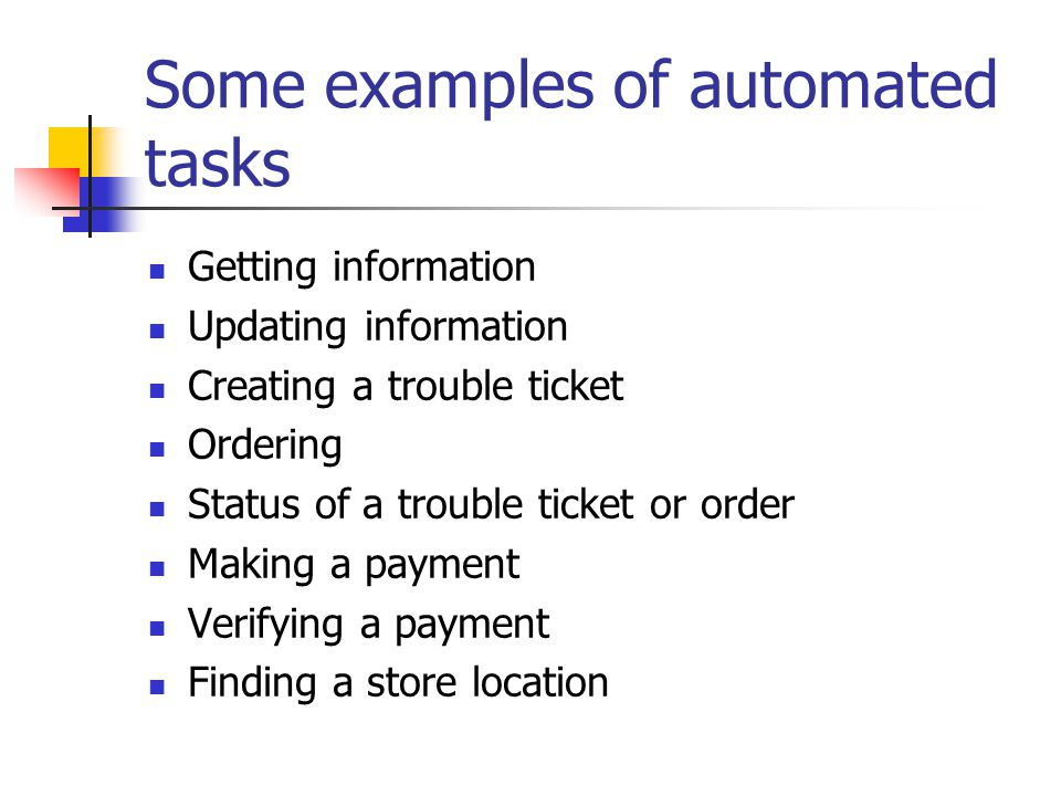 Some examples of automated tasks Getting information Updating information Creating a trouble ticket Ordering Status of a trouble ticket or order Making a payment Verifying a payment Finding a store location