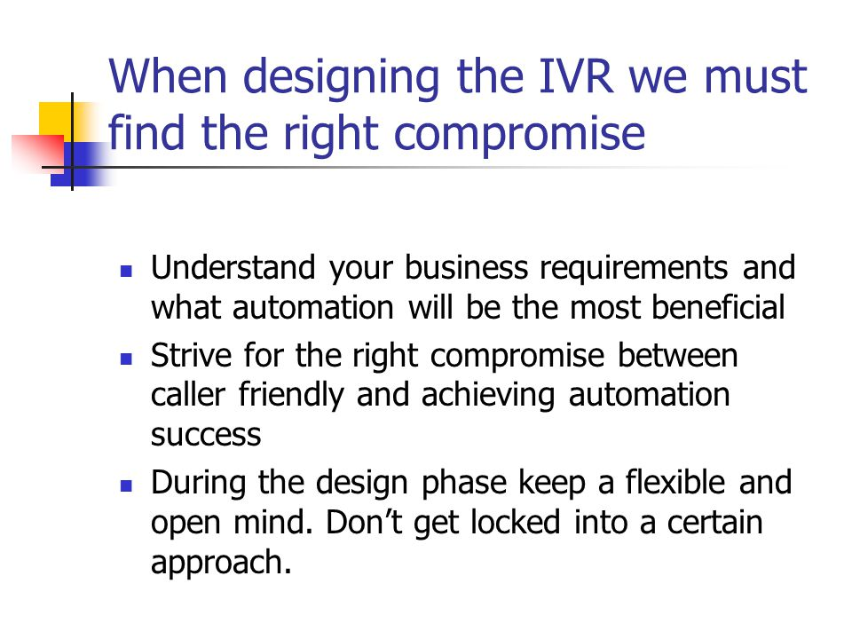 When designing the IVR we must find the right compromise Understand your business requirements and what automation will be the most beneficial Strive for the right compromise between caller friendly and achieving automation success During the design phase keep a flexible and open mind.