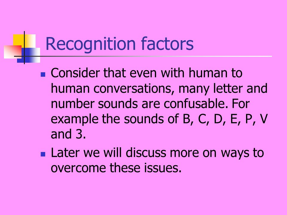 Recognition factors Consider that even with human to human conversations, many letter and number sounds are confusable.