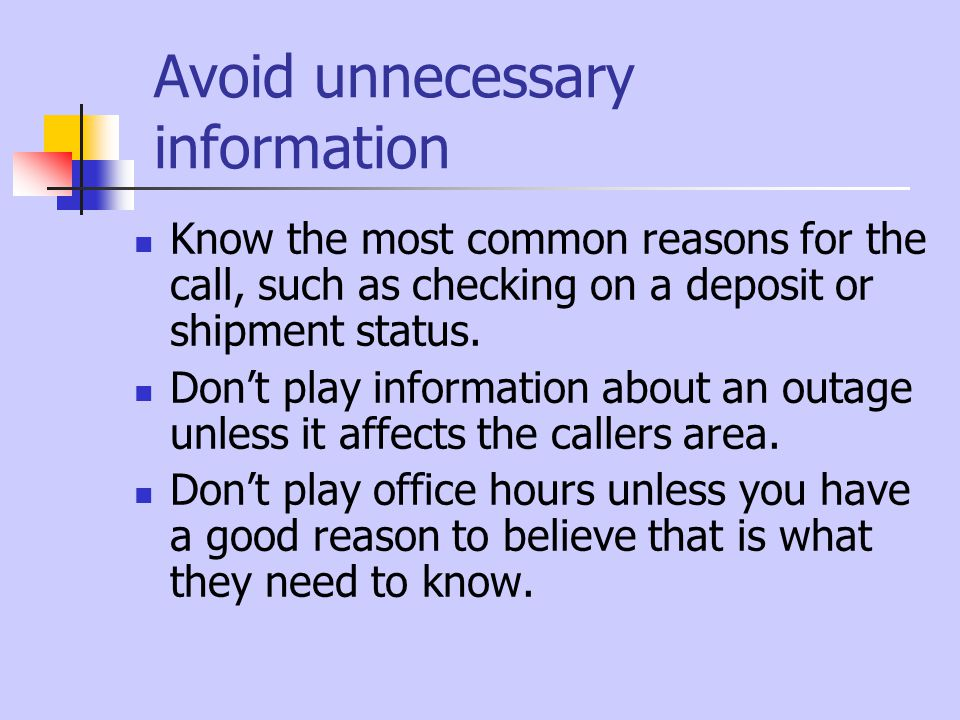 Avoid unnecessary information Know the most common reasons for the call, such as checking on a deposit or shipment status.