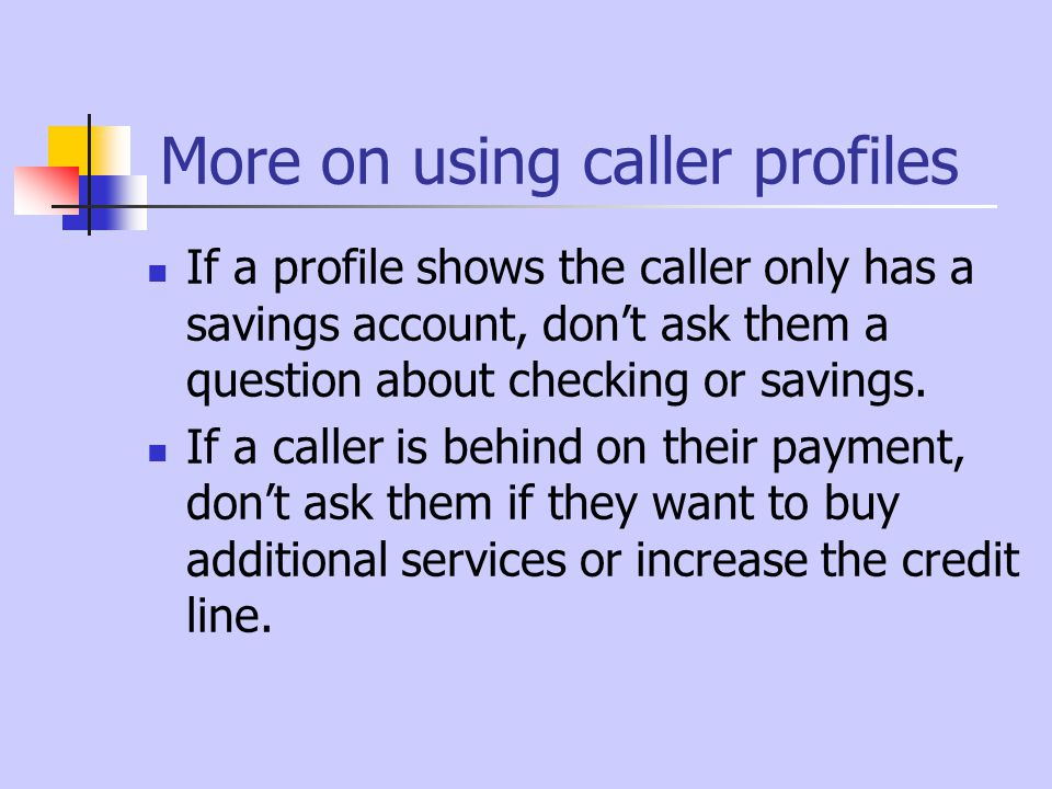 More on using caller profiles If a profile shows the caller only has a savings account, don't ask them a question about checking or savings.