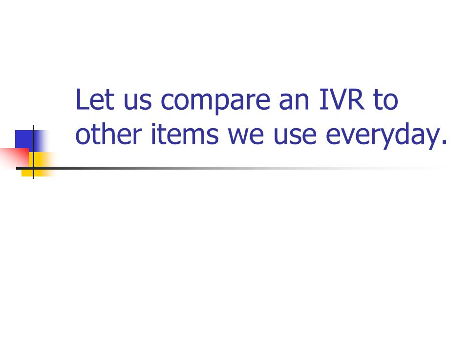 Let us compare an IVR to other items we use everyday.