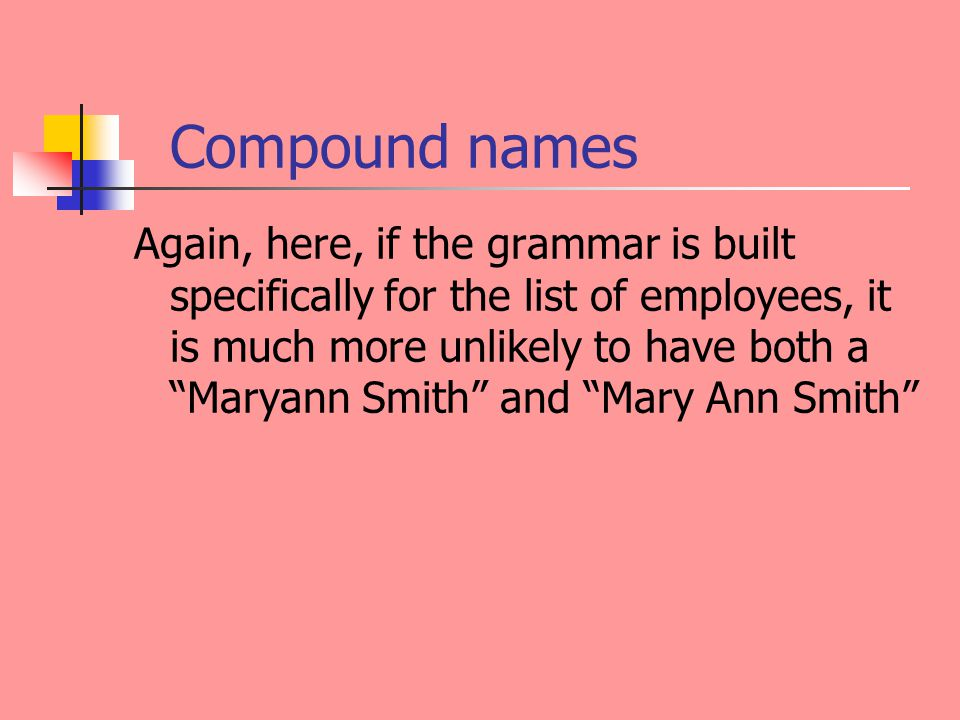 Compound names Again, here, if the grammar is built specifically for the list of employees, it is much more unlikely to have both a Maryann Smith and Mary Ann Smith