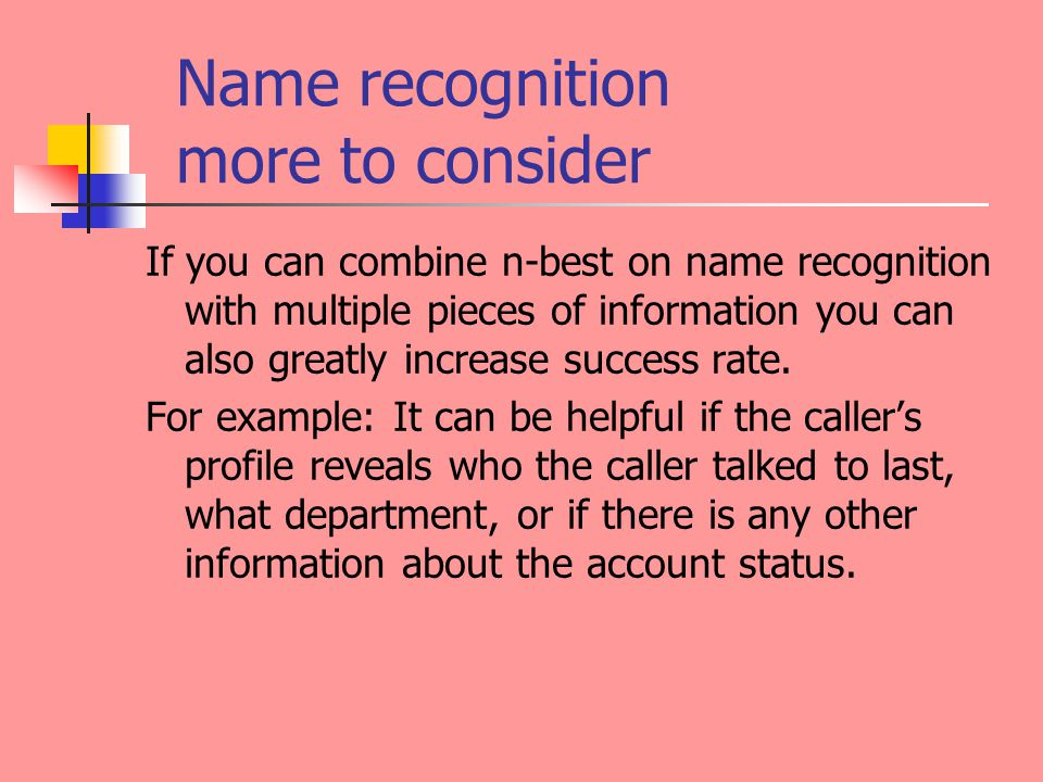 Name recognition more to consider If you can combine n-best on name recognition with multiple pieces of information you can also greatly increase success rate.