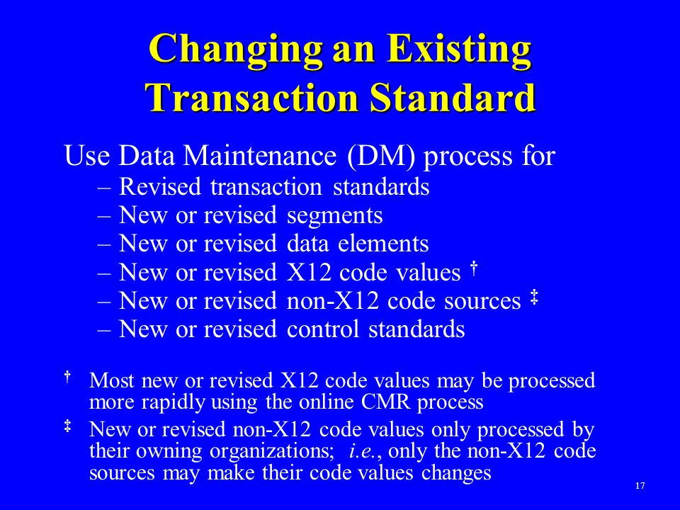 17 Changing an Existing Transaction Standard Use Data Maintenance (DM) process for –Revised transaction standards –New or revised segments –New or rev
