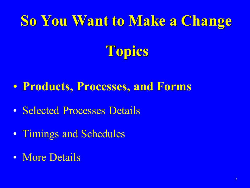2 So You Want to Make a Change Topics Products, Processes, and Forms Selected Processes Details Timings and Schedules More Details