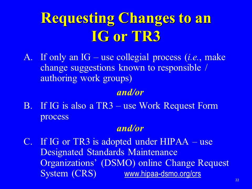 22 Requesting Changes to an IG or TR3 A.If only an IG – use collegial process (i.e., make change suggestions known to responsible / authoring work gro
